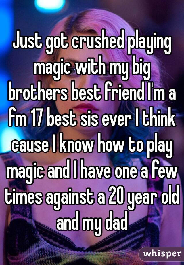 Just got crushed playing magic with my big brothers best friend I'm a fm 17 best sis ever I think cause I know how to play magic and I have one a few times against a 20 year old and my dad