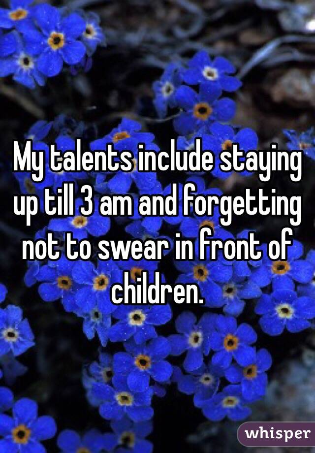 My talents include staying up till 3 am and forgetting not to swear in front of children.