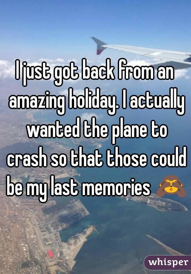 I just got back from an amazing holiday. I actually wanted the plane to crash so that those could be my last memories 🙈