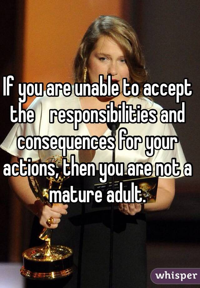 If you are unable to accept the    responsibilities and consequences for your actions, then you are not a mature adult.