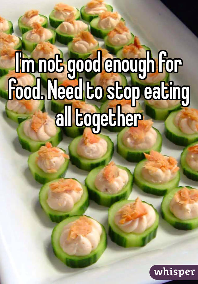 I'm not good enough for food. Need to stop eating all together