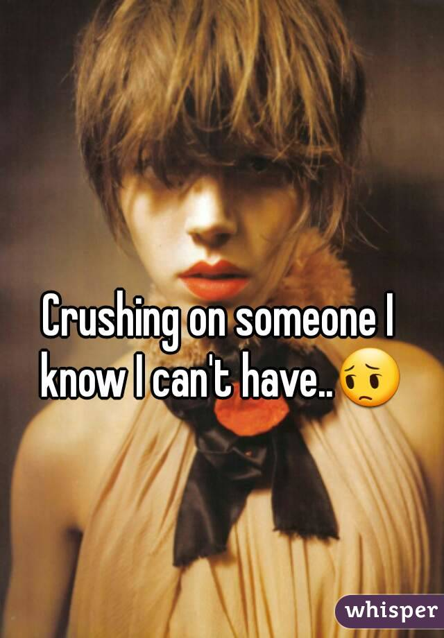 Crushing on someone I know I can't have..😔