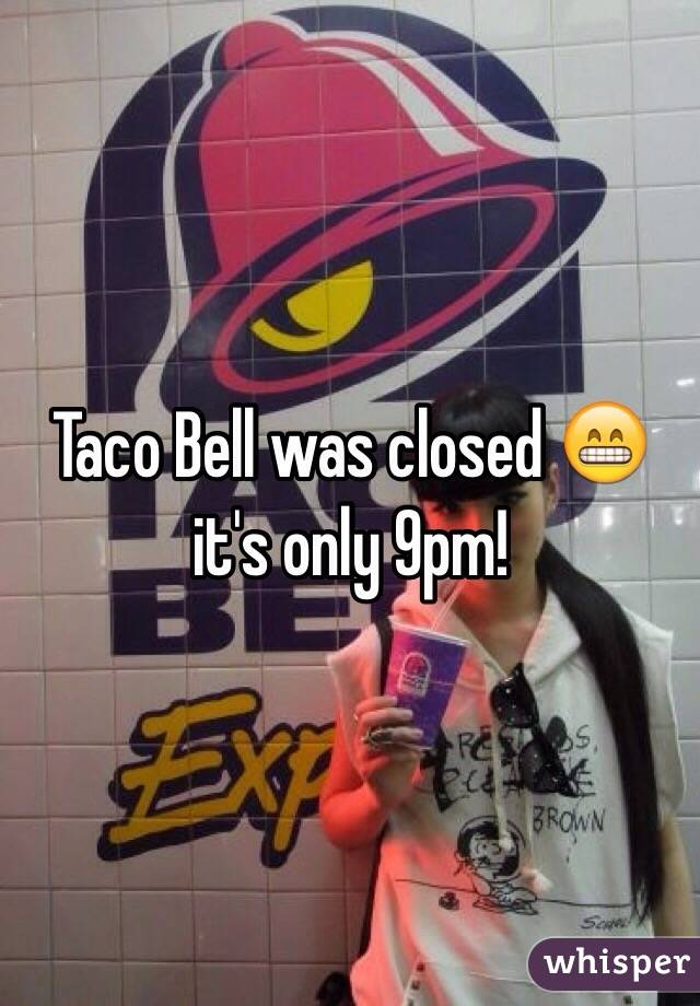 Taco Bell was closed 😁 it's only 9pm!