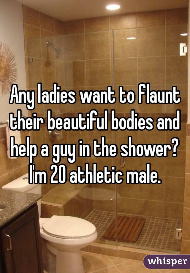 Any ladies want to flaunt their beautiful bodies and help a guy in the shower? I'm 20 athletic male.