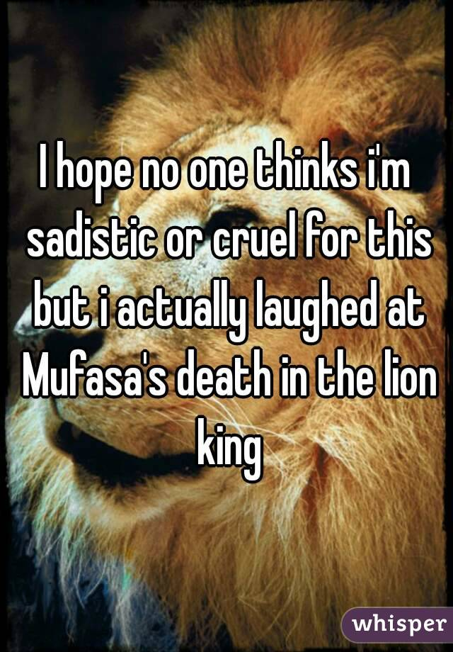 I hope no one thinks i'm sadistic or cruel for this but i actually laughed at Mufasa's death in the lion king