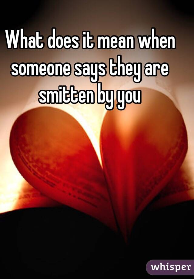 What does it mean when someone says they are smitten by you