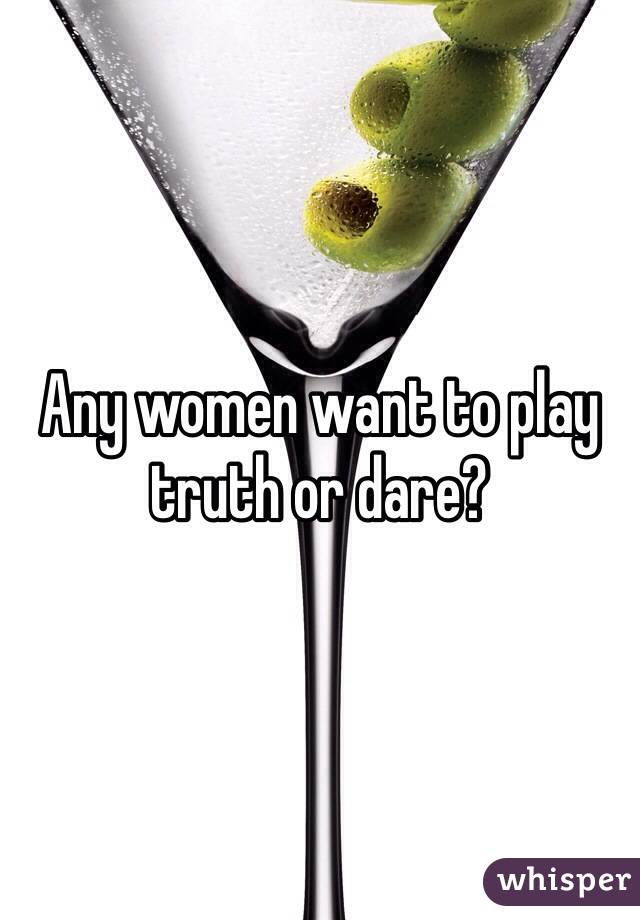 Any women want to play truth or dare?