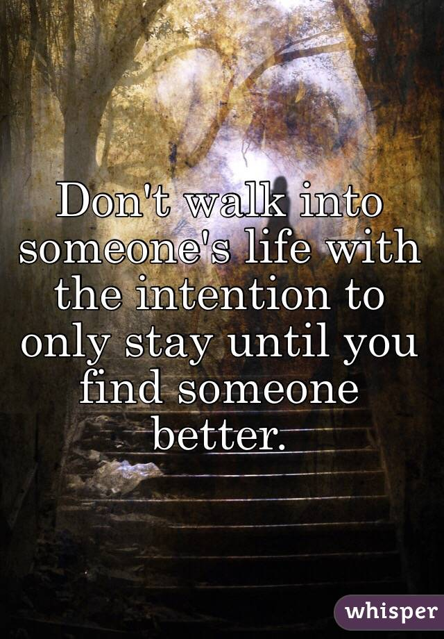Don't walk into someone's life with the intention to only stay until you find someone better.