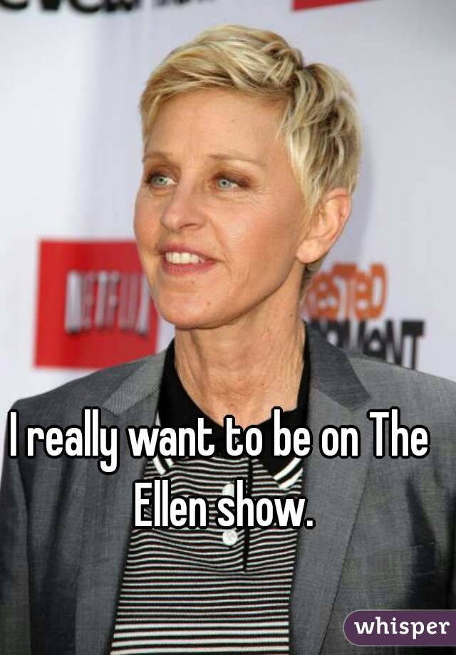 I really want to be on The Ellen show.