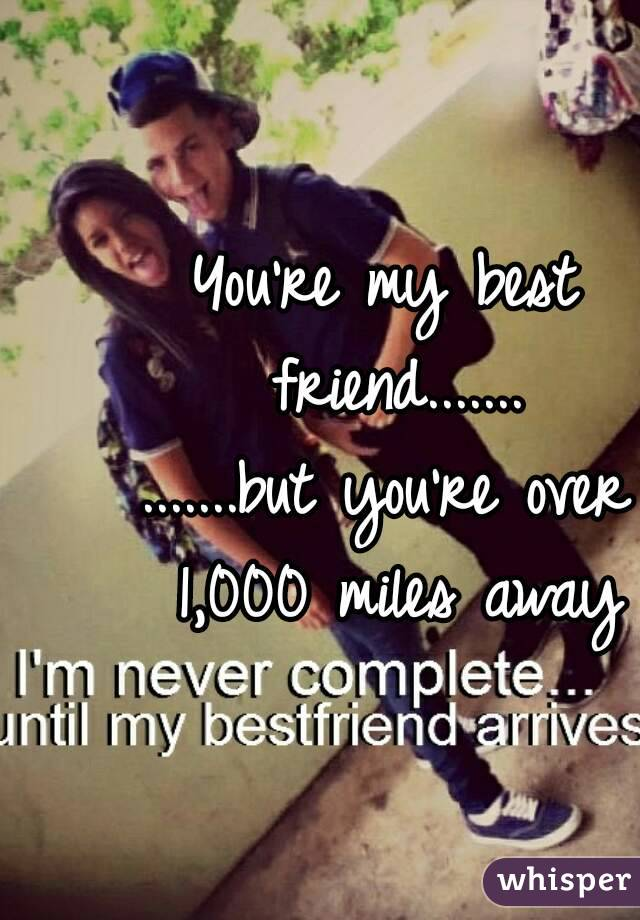 You're my best friend....... .......but you're over 1,000 miles away