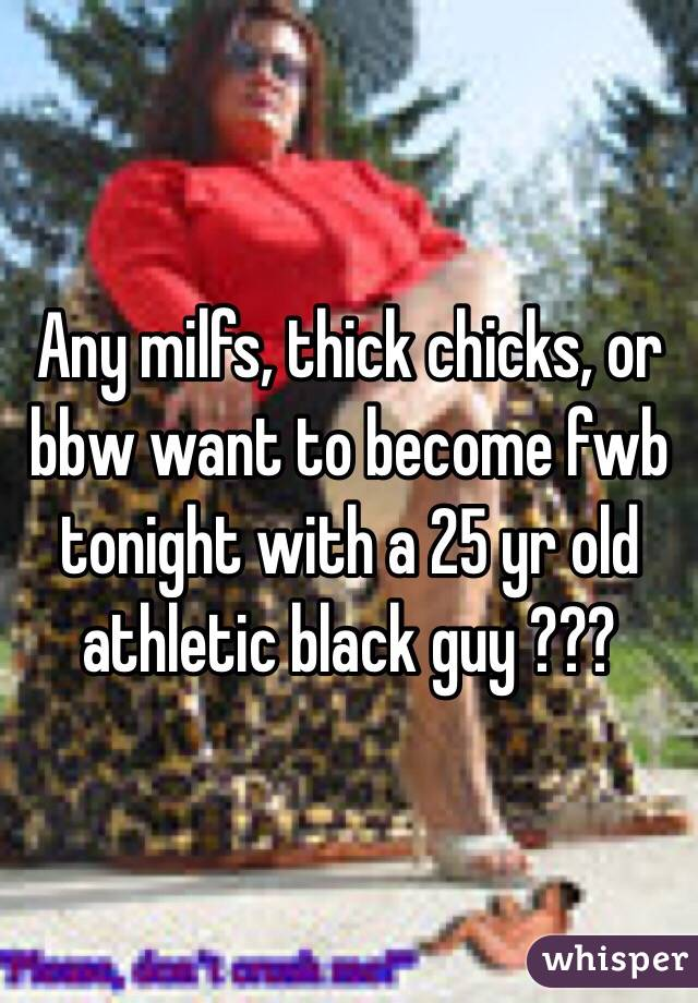 Any milfs, thick chicks, or bbw want to become fwb tonight with a 25 yr old athletic black guy ???