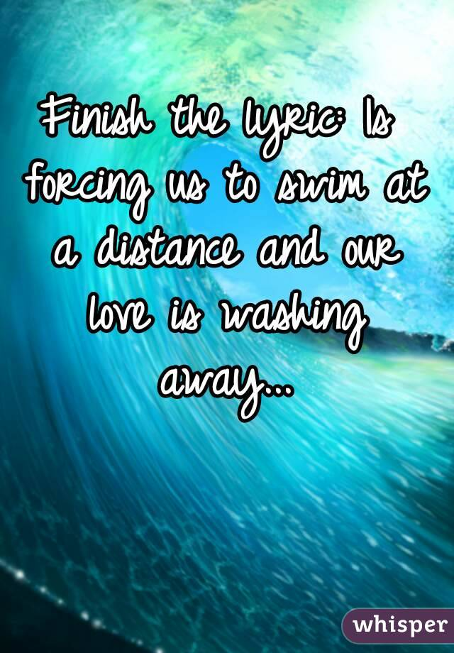 Finish the lyric: Is forcing us to swim at a distance and our love is washing away...