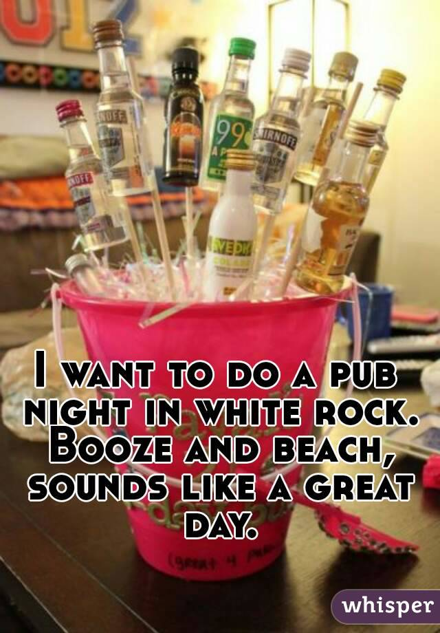 I want to do a pub night in white rock. Booze and beach, sounds like a great day.