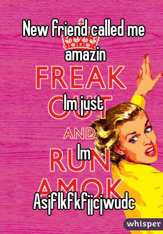 New friend called me amazin  Im just  Im  Asjflkfkfjjcjwudc