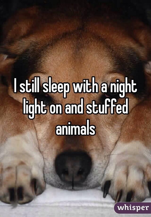 I still sleep with a night light on and stuffed animals