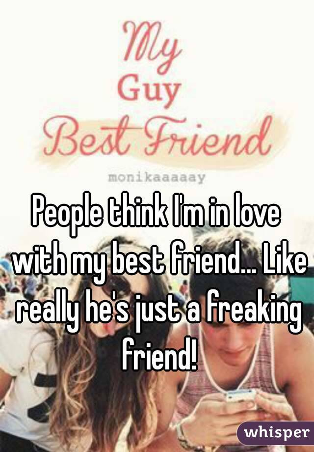 People think I'm in love with my best friend... Like really he's just a freaking friend!