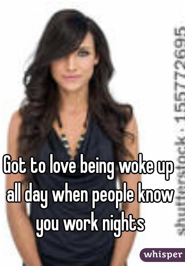 Got to love being woke up all day when people know you work nights