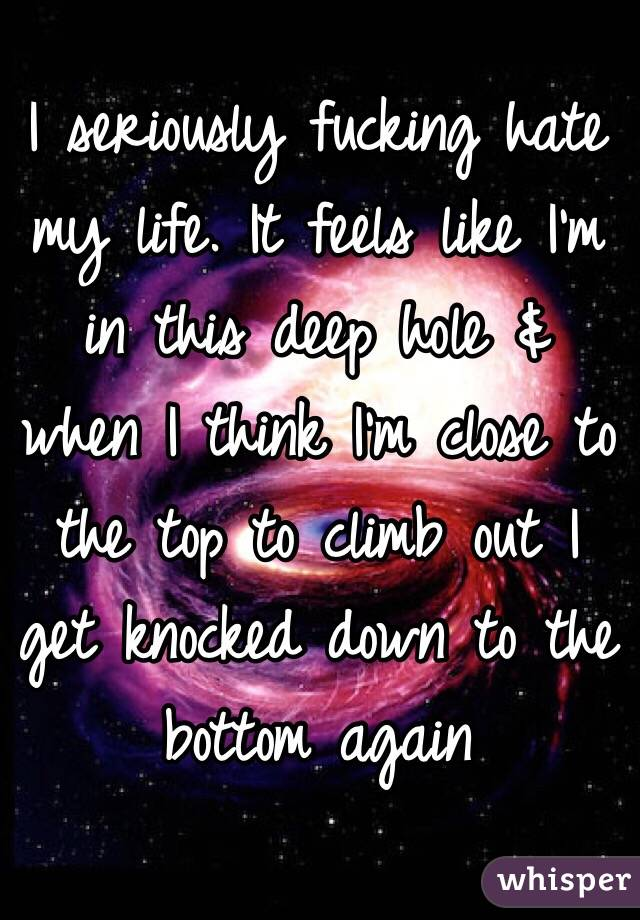 I seriously fucking hate my life. It feels like I'm in this deep hole & when I think I'm close to the top to climb out I get knocked down to the bottom again