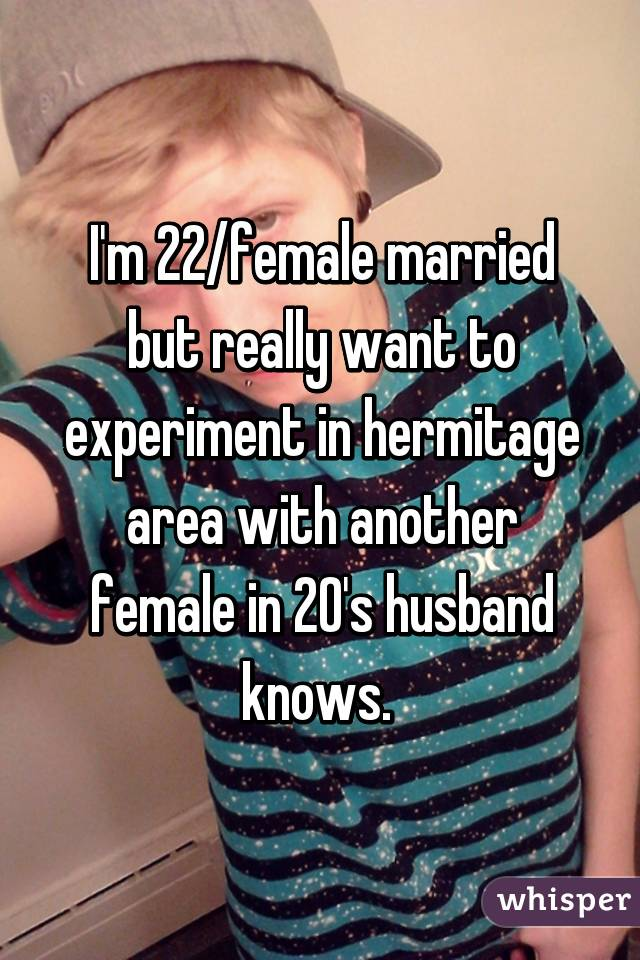 I'm 22/female married but really want to experiment in hermitage area with another female in 20's husband knows.