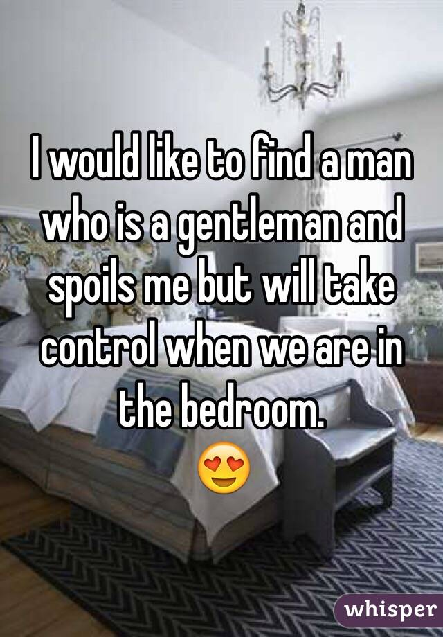 I would like to find a man who is a gentleman and spoils me but will take control when we are in the bedroom.  😍