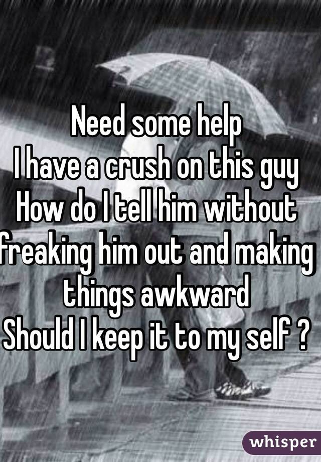 Need some help  I have a crush on this guy  How do I tell him without freaking him out and making things awkward  Should I keep it to my self ?