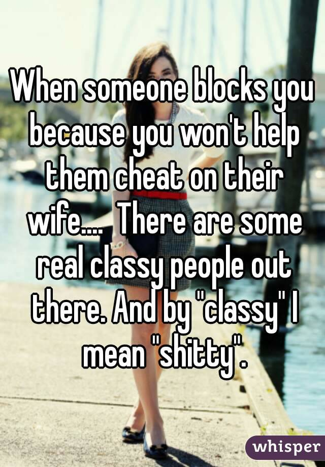 """When someone blocks you because you won't help them cheat on their wife....  There are some real classy people out there. And by """"classy"""" I mean """"shitty""""."""