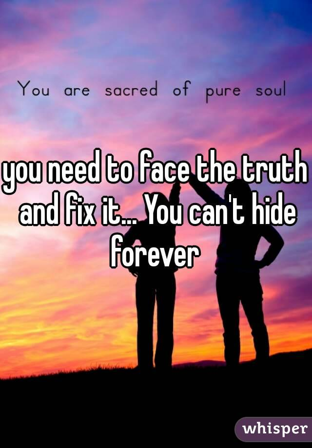 you need to face the truth and fix it... You can't hide forever