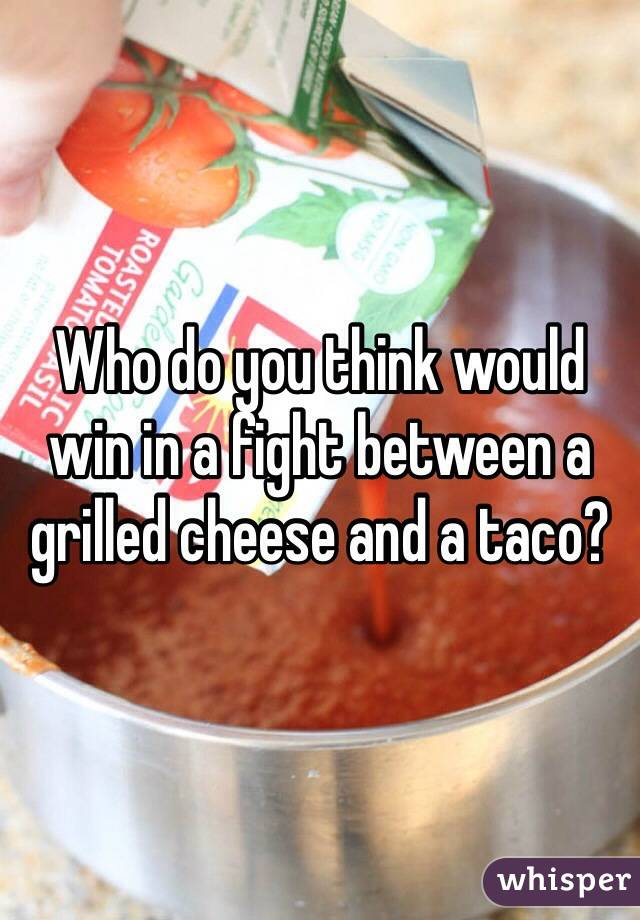 Who do you think would win in a fight between a grilled cheese and a taco?