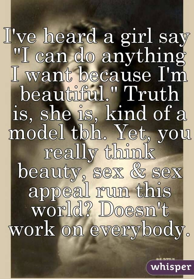 "I've heard a girl say ""I can do anything I want because I'm beautiful."" Truth is, she is, kind of a model tbh. Yet, you really think beauty, sex & sex appeal run this world? Doesn't work on everybody."