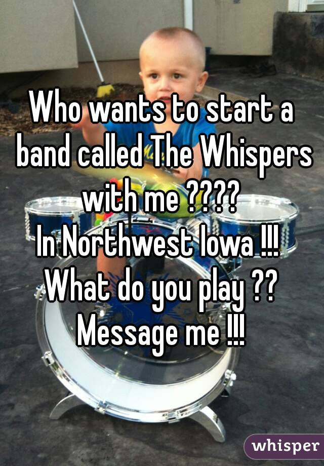 Who wants to start a band called The Whispers  with me ????  In Northwest Iowa !!!  What do you play ?? Message me !!!