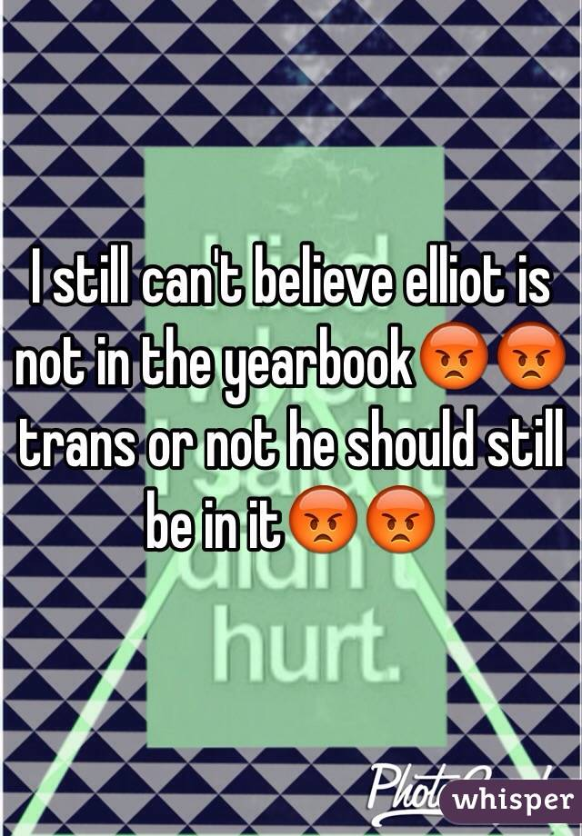 I still can't believe elliot is not in the yearbook😡😡 trans or not he should still be in it😡😡