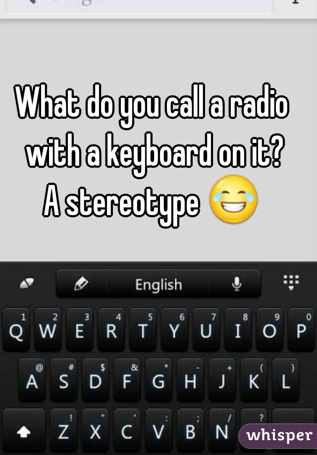 What do you call a radio with a keyboard on it? A stereotype 😂
