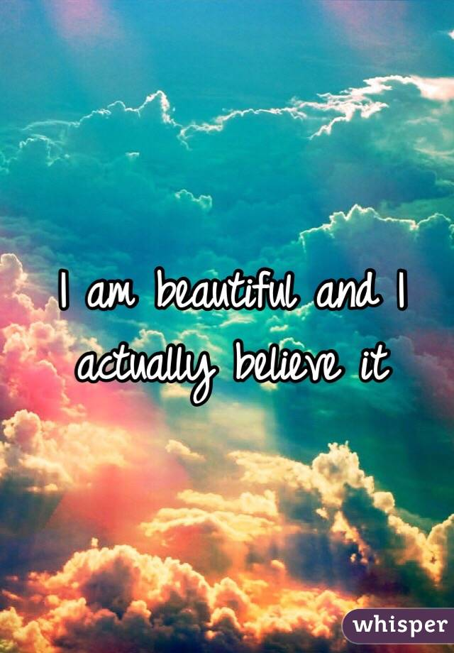 I am beautiful and I actually believe it
