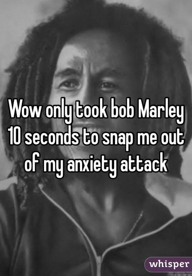 Wow only took bob Marley 10 seconds to snap me out of my anxiety attack
