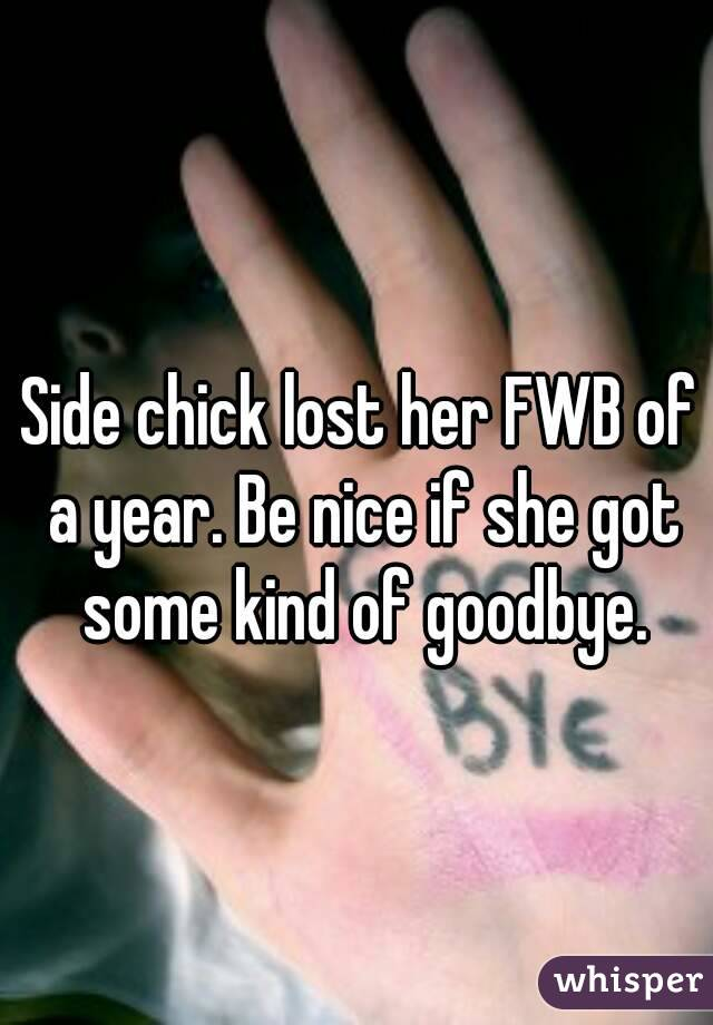 Side chick lost her FWB of a year. Be nice if she got some kind of goodbye.