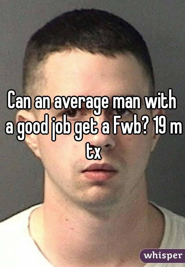 Can an average man with a good job get a Fwb? 19 m tx