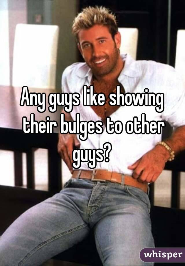 Any guys like showing their bulges to other guys?
