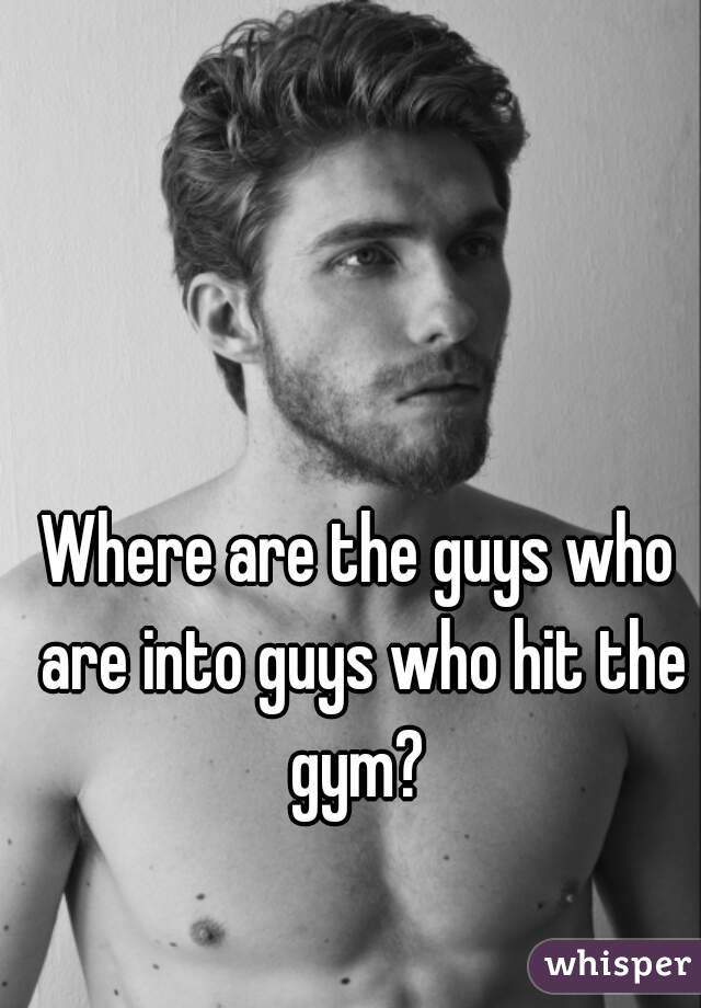 Where are the guys who are into guys who hit the gym?
