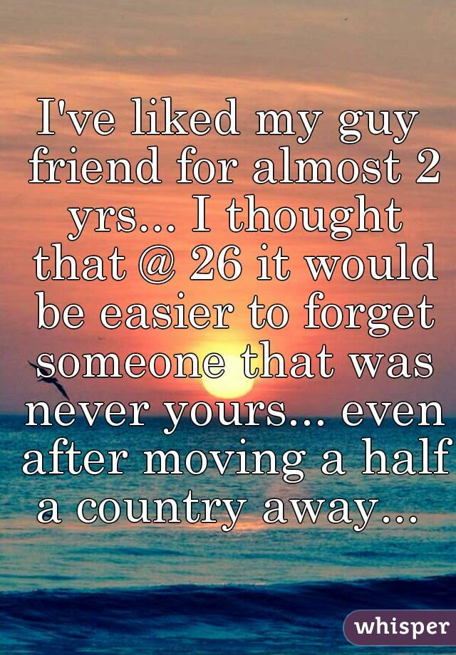 I've liked my guy friend for almost 2 yrs... I thought that @ 26 it would be easier to forget someone that was never yours... even after moving a half a country away...
