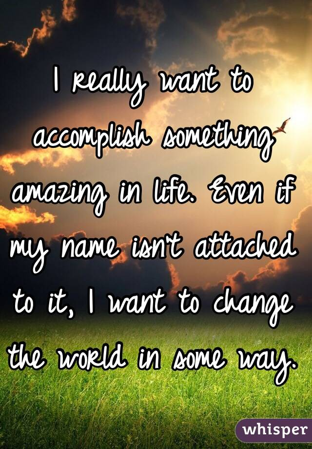 I really want to accomplish something amazing in life. Even if my name isn't attached to it, I want to change the world in some way.