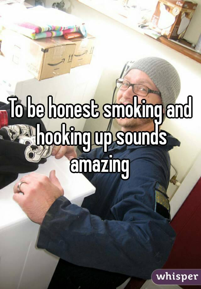 To be honest smoking and hooking up sounds amazing