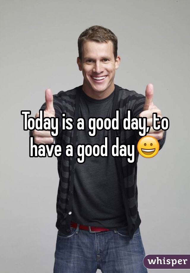 Today is a good day, to have a good day😀