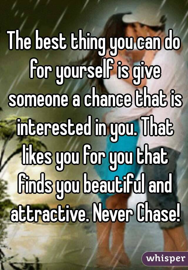 The best thing you can do for yourself is give someone a chance that is interested in you. That likes you for you that finds you beautiful and attractive. Never Chase!