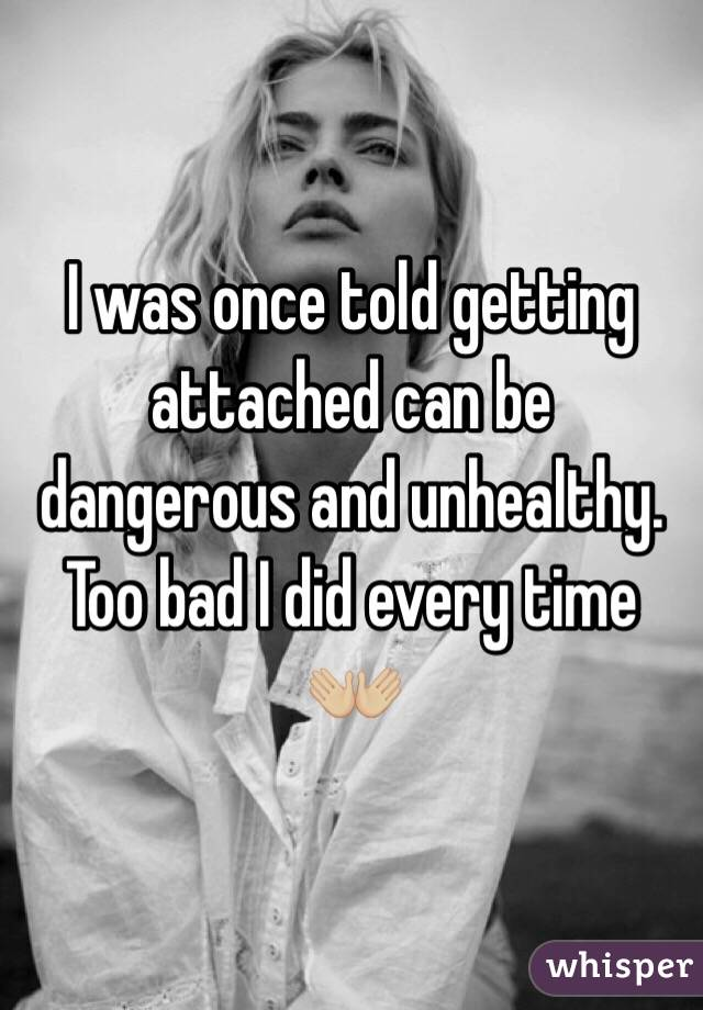 I was once told getting attached can be dangerous and unhealthy. Too bad I did every time 👐🏼