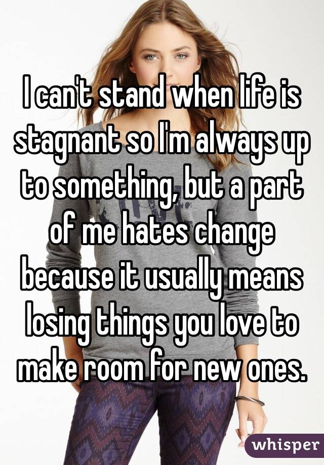 I can't stand when life is stagnant so I'm always up to something, but a part of me hates change because it usually means losing things you love to make room for new ones.