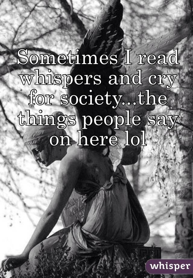 Sometimes I read whispers and cry for society...the things people say on here lol