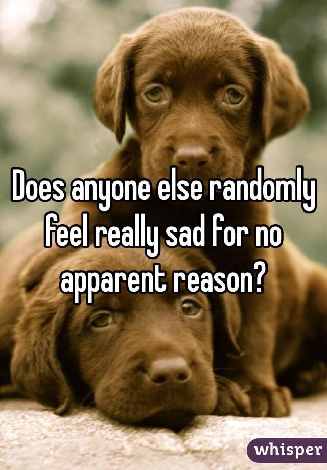 Does anyone else randomly feel really sad for no apparent reason?
