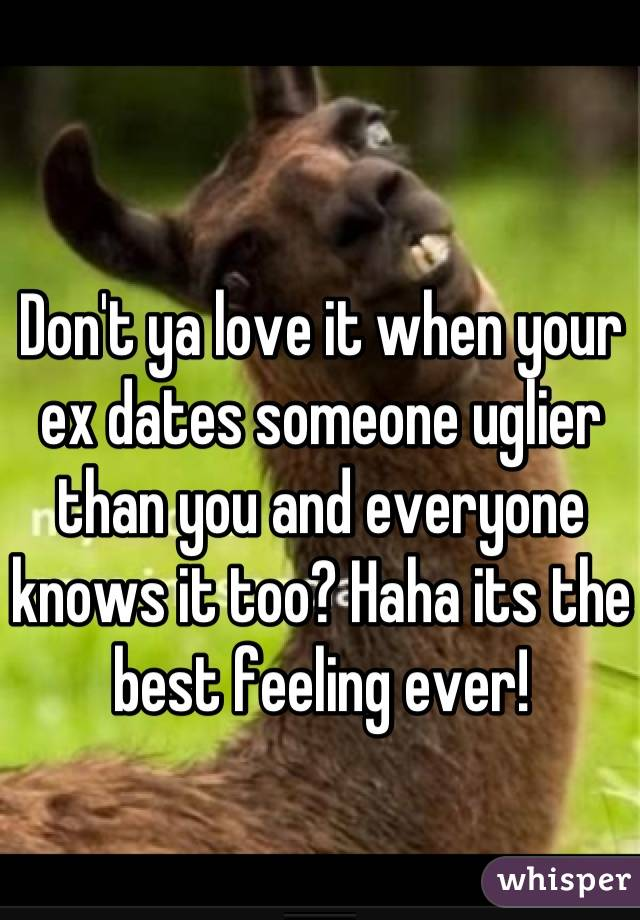 Don't ya love it when your ex dates someone uglier than you and everyone knows it too? Haha its the best feeling ever!