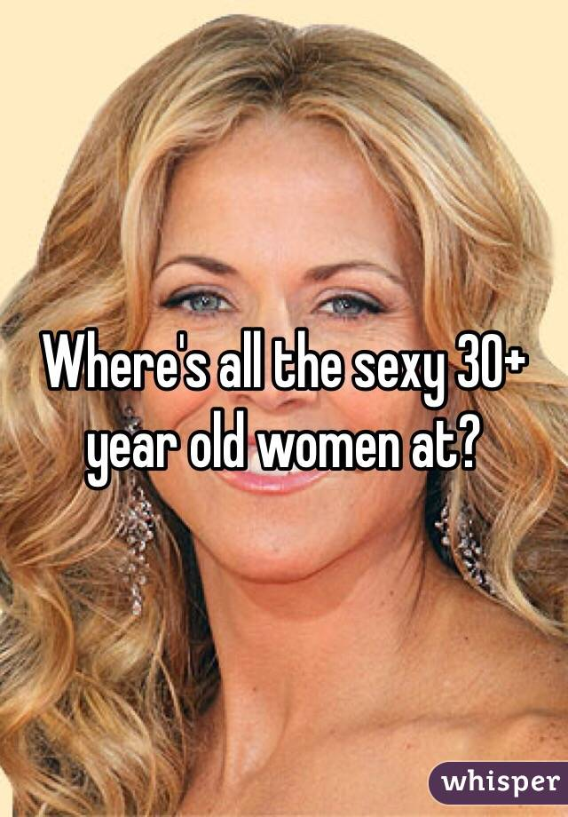 Where's all the sexy 30+ year old women at?