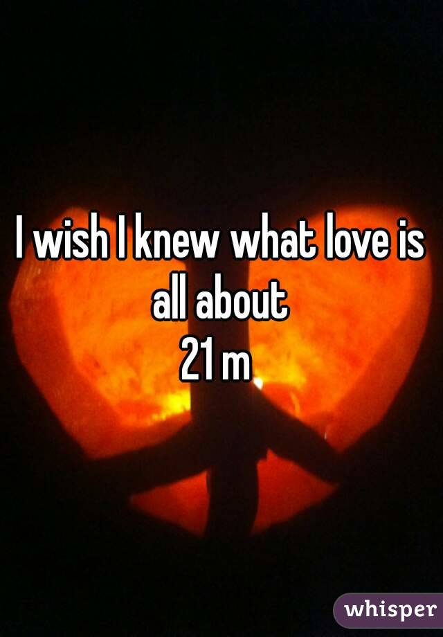 I wish I knew what love is all about  21 m